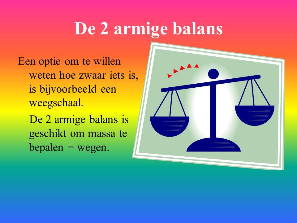 De 2 armige balans Een optie om te willen weten hoe zwaar iets is, is bijvoorbeeld een weegschaal. De 2 armige balans is geschikt om massa te bepalen