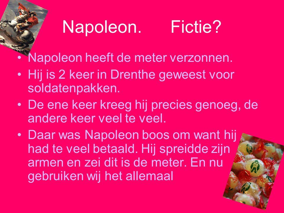 Napoleon. Fictie? Napoleon heeft de meter verzonnen. Hij is 2 keer in Drenthe geweest voor soldatenpakken. De ene keer kreeg hij precies genoeg, de an
