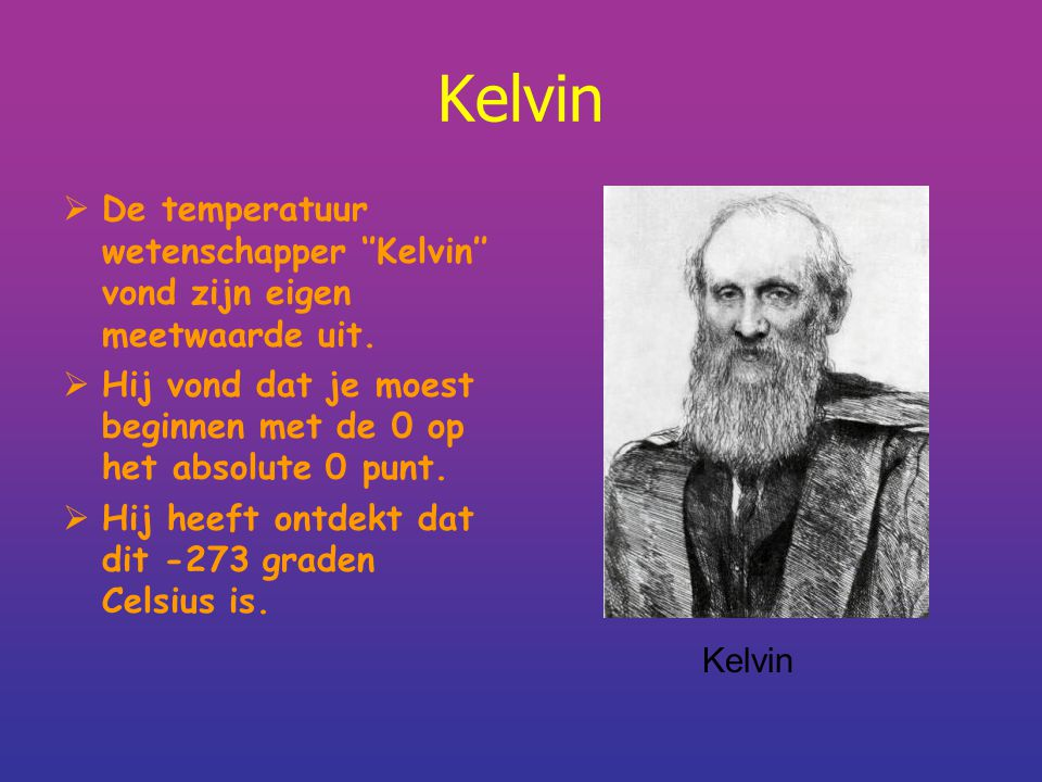 Kelvin  De temperatuur wetenschapper ''Kelvin'' vond zijn eigen meetwaarde uit.  Hij vond dat je moest beginnen met de 0 op het absolute 0 punt.  H