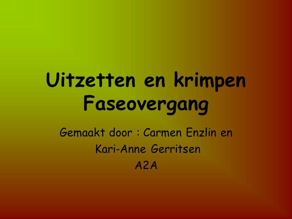 Uitzetten en krimpen Faseovergang Gemaakt door : Carmen Enzlin en Kari-Anne Gerritsen A2A
