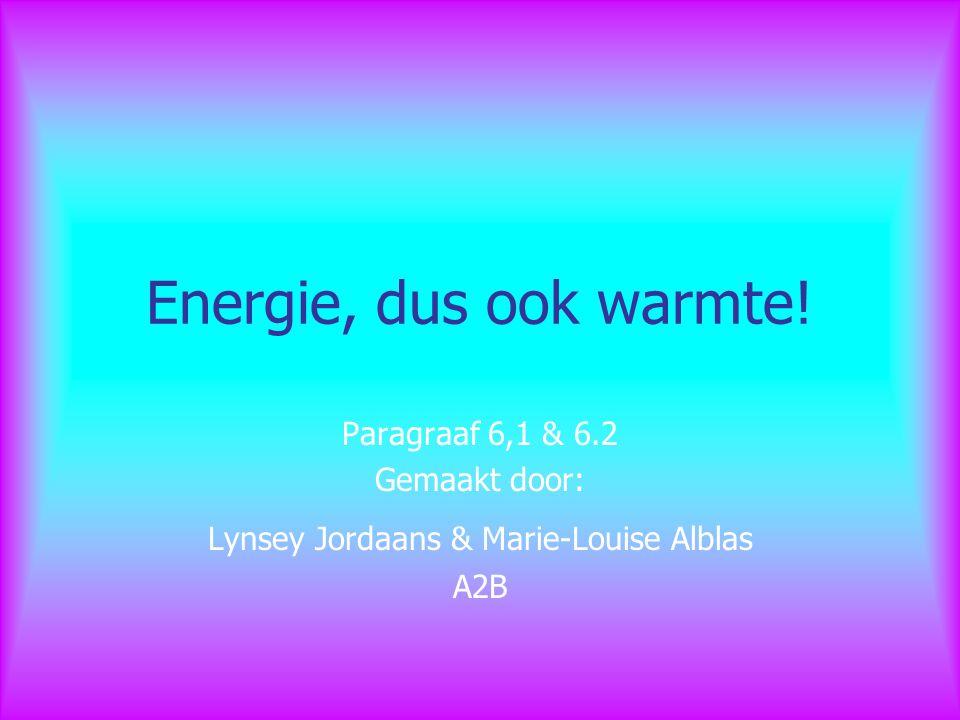 Energie, dus ook warmte! Paragraaf 6,1 & 6.2 Gemaakt door: Lynsey Jordaans & Marie-Louise Alblas A2B