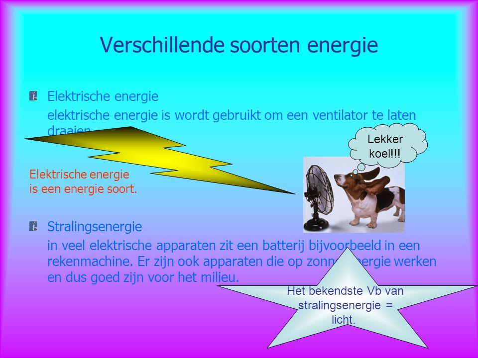 Verschillende soorten energie Elektrische energie elektrische energie is wordt gebruikt om een ventilator te laten draaien. Stralingsenergie in veel e