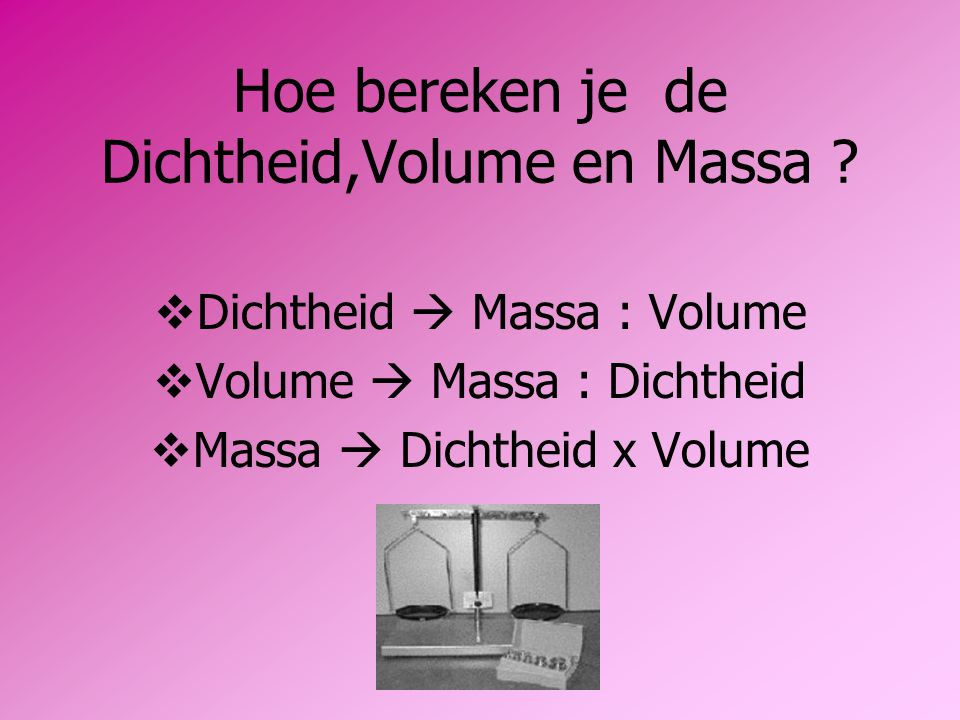 Hoe bereken je de Dichtheid,Volume en Massa ?  Dichtheid  Massa : Volume  Volume  Massa : Dichtheid  Massa  Dichtheid x Volume