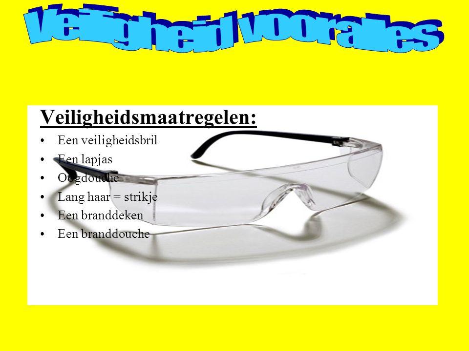 Veiligheidsmaatregelen: Een veiligheidsbril Een lapjas Oogdouche Lang haar = strikje Een branddeken Een branddouche