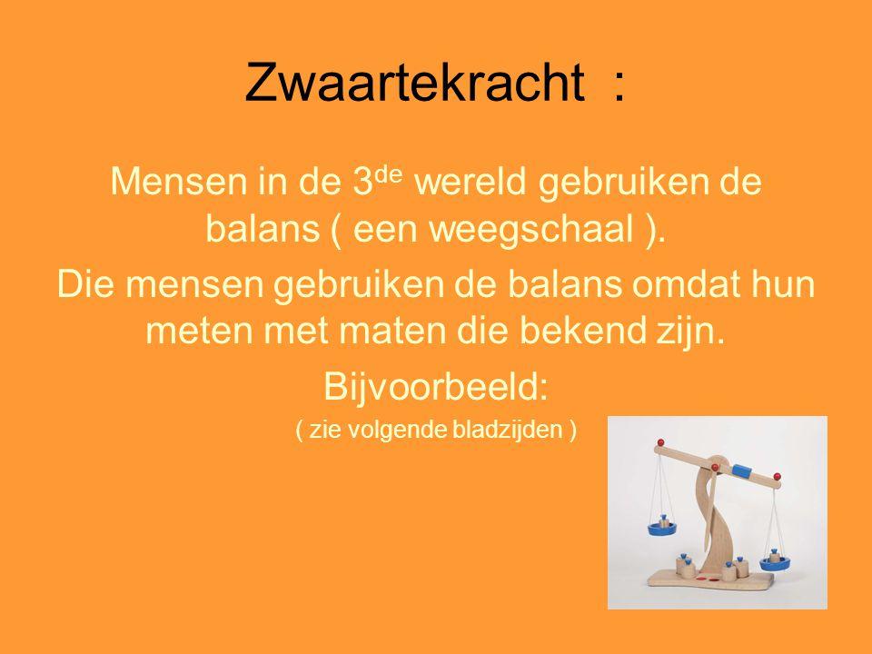 Zwaartekracht : Mensen in de 3 de wereld gebruiken de balans ( een weegschaal ). Die mensen gebruiken de balans omdat hun meten met maten die bekend z