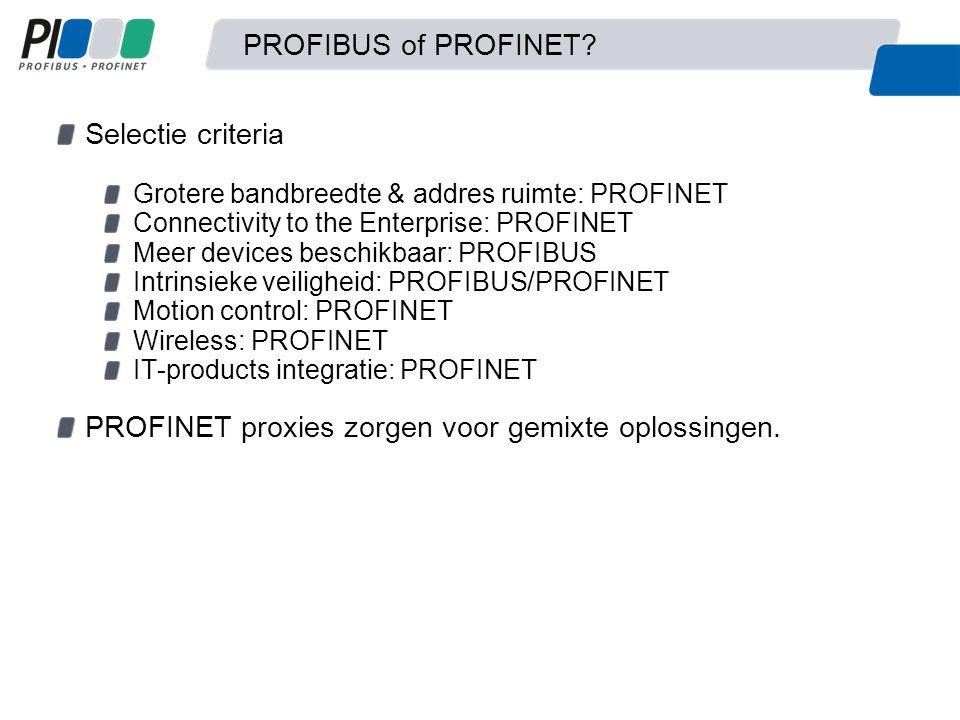 PROFIBUS of PROFINET? Selectie criteria Grotere bandbreedte & addres ruimte: PROFINET Connectivity to the Enterprise: PROFINET Meer devices beschikbaa