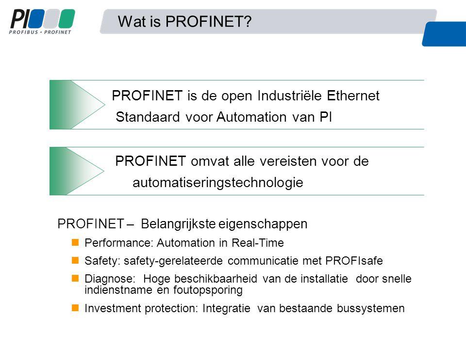 PROFINET is de open Industriële Ethernet Standaard voor Automation van PI PROFINET omvat alle vereisten voor de automatiseringstechnologie PROFINET – Belangrijkste eigenschappen Performance: Automation in Real-Time Safety: safety-gerelateerde communicatie met PROFIsafe Diagnose: Hoge beschikbaarheid van de installatie door snelle indienstname en foutopsporing Investment protection: Integratie van bestaande bussystemen Wat is PROFINET