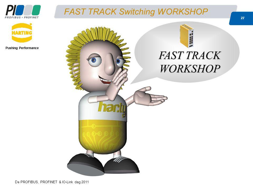 De PROFIBUS, PROFINET & IO-Link dag 2011 27 FAST TRACK Switching WORKSHOP Pushing Performance 27 Pushing Performance FAST TRACK WORKSHOP