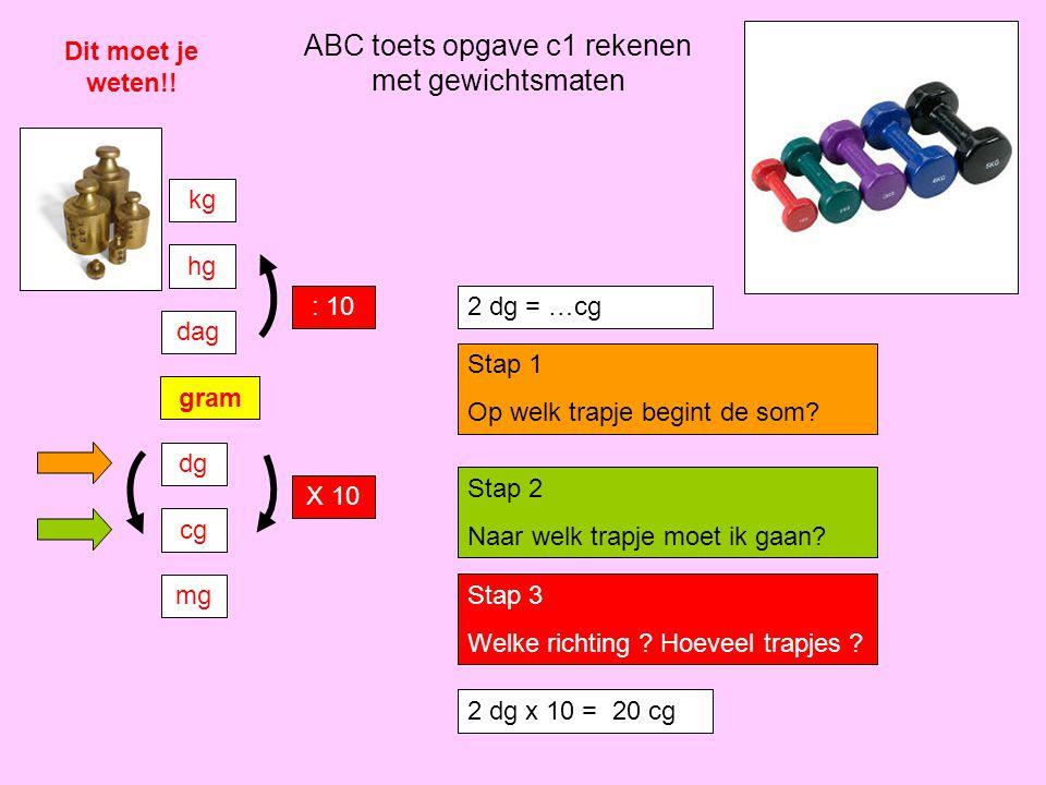 ABC toets opgave c1 rekenen met gewichtsmaten Dit moet je weten!! gram dg cg mg dag hg kg : 10 X 10 2 dg = …cg Stap 1 Op welk trapje begint de som? St
