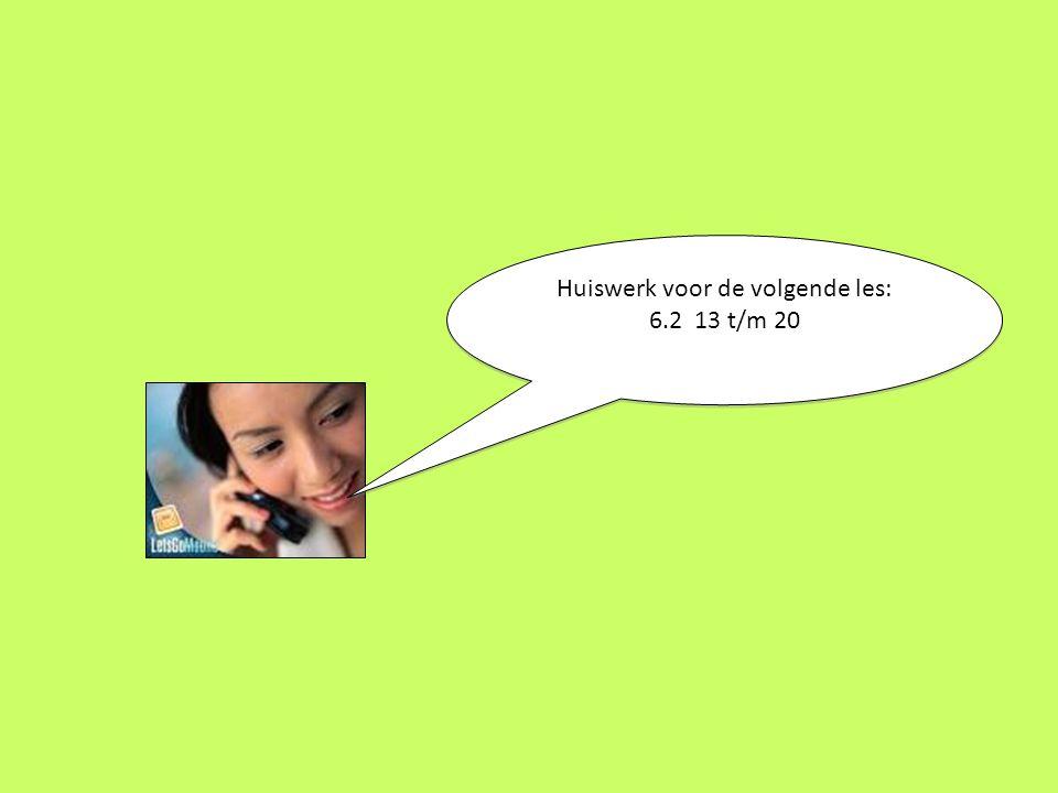 Huiswerk voor de volgende les: 6.2 13 t/m 20 Huiswerk voor de volgende les: 6.2 13 t/m 20