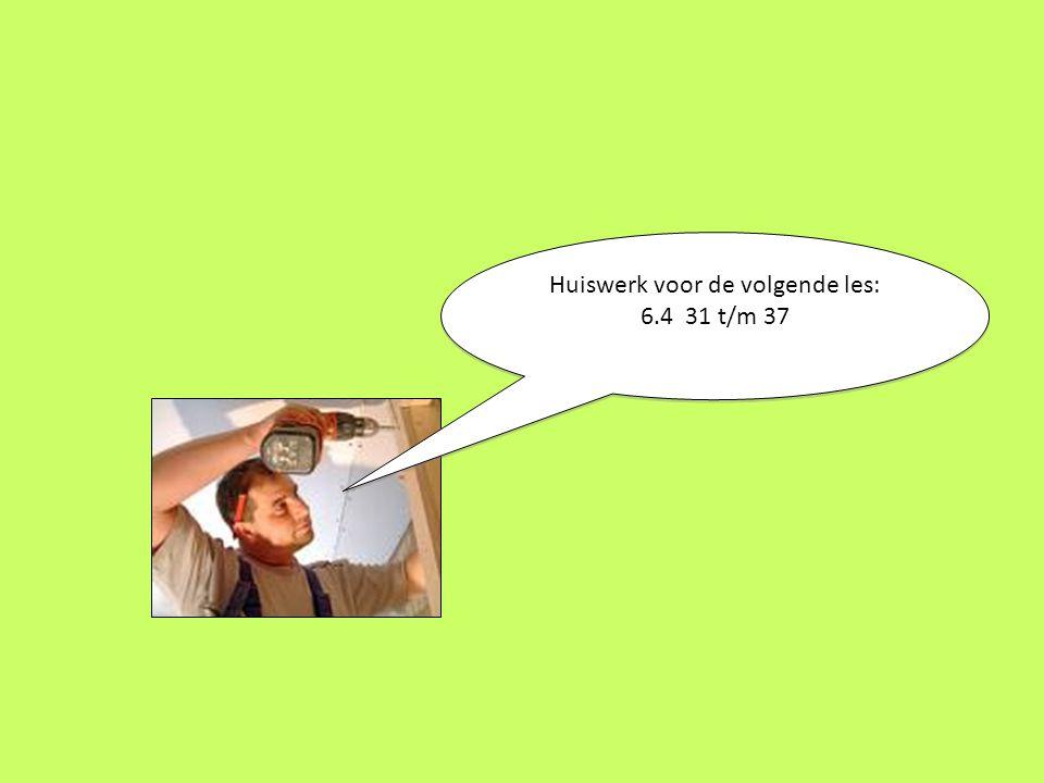 Huiswerk voor de volgende les: 6.4 31 t/m 37 Huiswerk voor de volgende les: 6.4 31 t/m 37