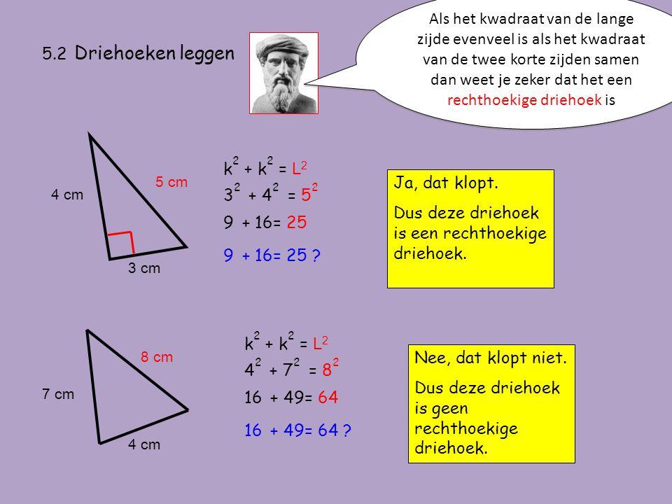 5.2 Driehoeken leggen Als het kwadraat van de lange zijde evenveel is als het kwadraat van de twee korte zijden samen dan weet je zeker dat het een re