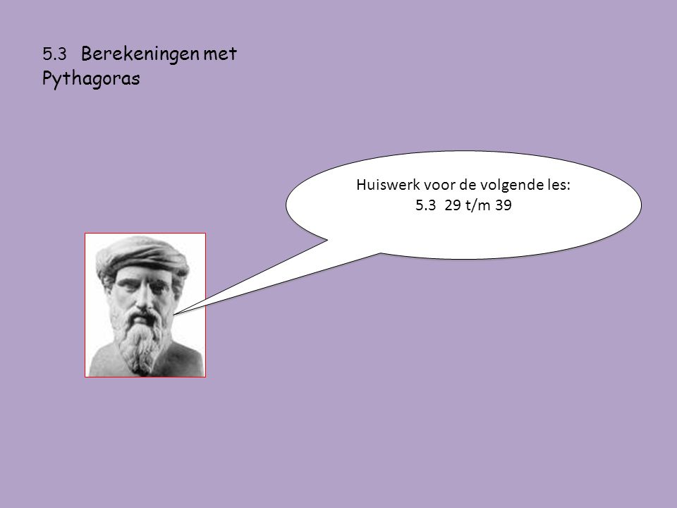 5.3 Berekeningen met Pythagoras Huiswerk voor de volgende les: 5.3 29 t/m 39 Huiswerk voor de volgende les: 5.3 29 t/m 39