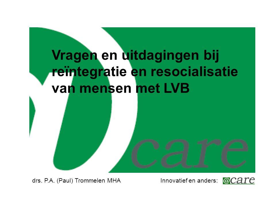 Vragen en uitdagingen bij reïntegratie en resocialisatie van mensen met LVB drs. P.A. (Paul) Trommelen MHAInnovatief en anders: