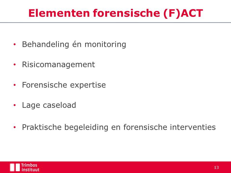 Behandeling én monitoring Risicomanagement Forensische expertise Lage caseload Praktische begeleiding en forensische interventies 13 Elementen forensi