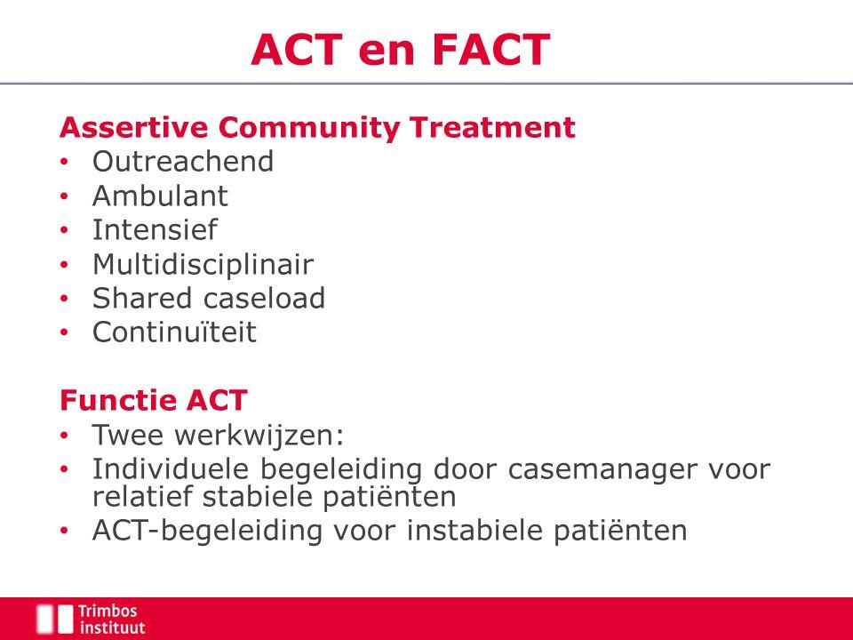 ACT en FACT Assertive Community Treatment Outreachend Ambulant Intensief Multidisciplinair Shared caseload Continuïteit Functie ACT Twee werkwijzen: I
