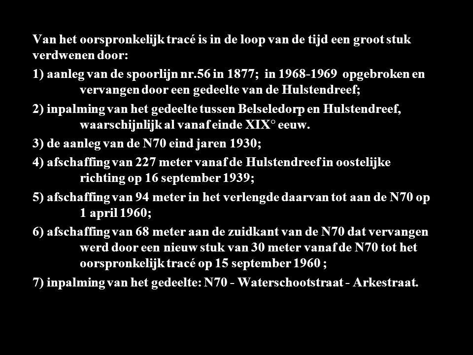 Van het oorspronkelijk tracé is in de loop van de tijd een groot stuk verdwenen door: 1) aanleg van de spoorlijn nr.56 in 1877; in 1968-1969 opgebroken en vervangen door een gedeelte van de Hulstendreef; 2) inpalming van het gedeelte tussen Belseledorp en Hulstendreef, waarschijnlijk al vanaf einde XIX° eeuw.