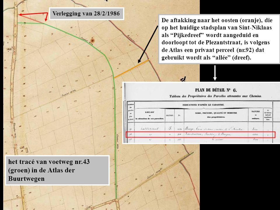 het tracé van voetweg nr.43 (groen) in de Atlas der Buurtwegen De aftakking naar het oosten (oranje), die op het huidige stadsplan van Sint-Niklaas als Pijkedreef wordt aangeduid en doorloopt tot de Plezantstraat, is volgens de Atlas een privaat perceel (nr.92) dat gebruikt wordt als allée (dreef).