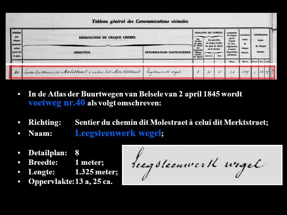 In de Atlas der Buurtwegen van Belsele van 2 april 1845 wordt voetweg nr.40 als volgt omschreven: Richting:Sentier du chemin dit Molestraet à celui dit Merktstraet; Naam: Leegsteenwerk wegel ; Detailplan:8 Breedte:1 meter; Lengte:1.325 meter; Oppervlakte:13 a, 25 ca.