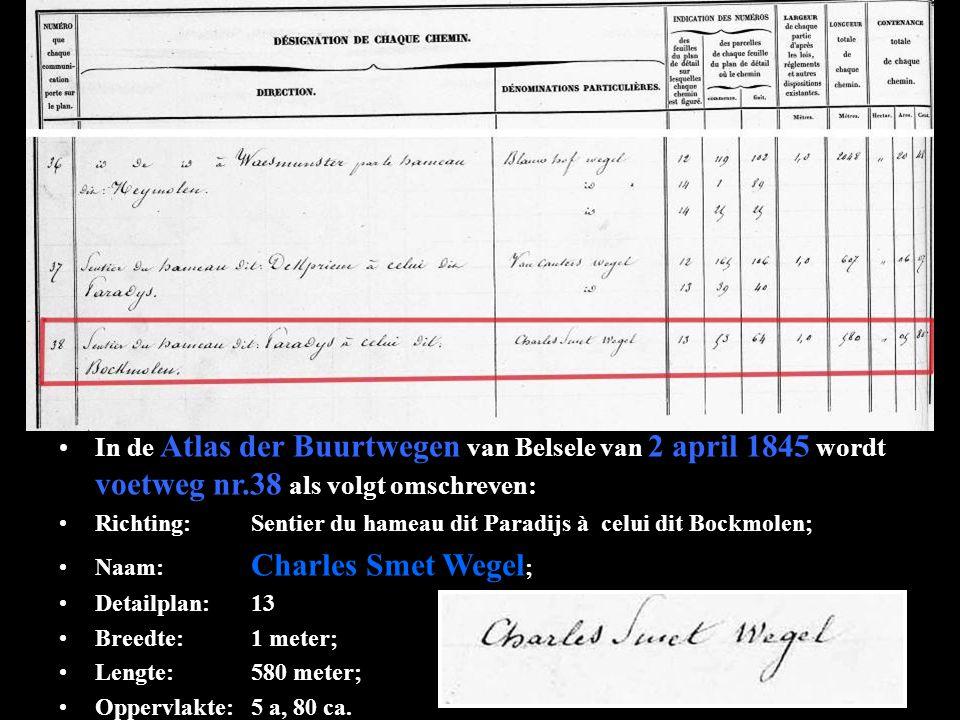 In de Atlas der Buurtwegen van Belsele van 2 april 1845 wordt voetweg nr.38 als volgt omschreven: Richting:Sentier du hameau dit Paradijs à celui dit Bockmolen; Naam: Charles Smet Wegel ; Detailplan:13 Breedte:1 meter; Lengte:580 meter; Oppervlakte:5 a, 80 ca.