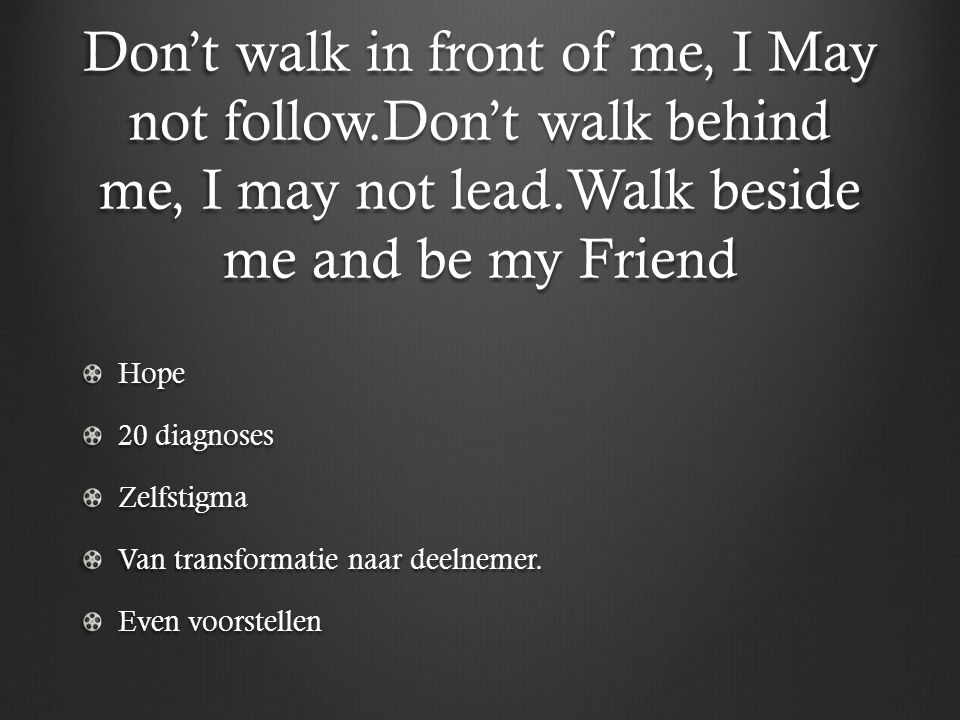 Don't walk in front of me, I May not follow.Don't walk behind me, I may not lead.Walk beside me and be my Friend Hope 20 diagnoses Zelfstigma Van transformatie naar deelnemer.