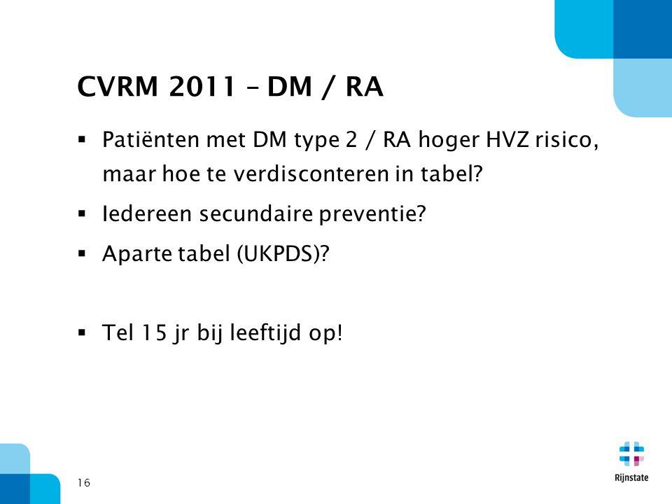 16 CVRM 2011 – DM / RA  Patiënten met DM type 2 / RA hoger HVZ risico, maar hoe te verdisconteren in tabel?  Iedereen secundaire preventie?  Aparte
