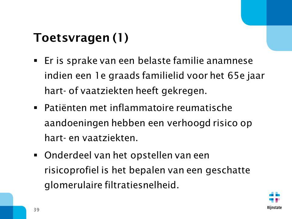 39 Toetsvragen (1)  Er is sprake van een belaste familie anamnese indien een 1e graads familielid voor het 65e jaar hart- of vaatziekten heeft gekreg