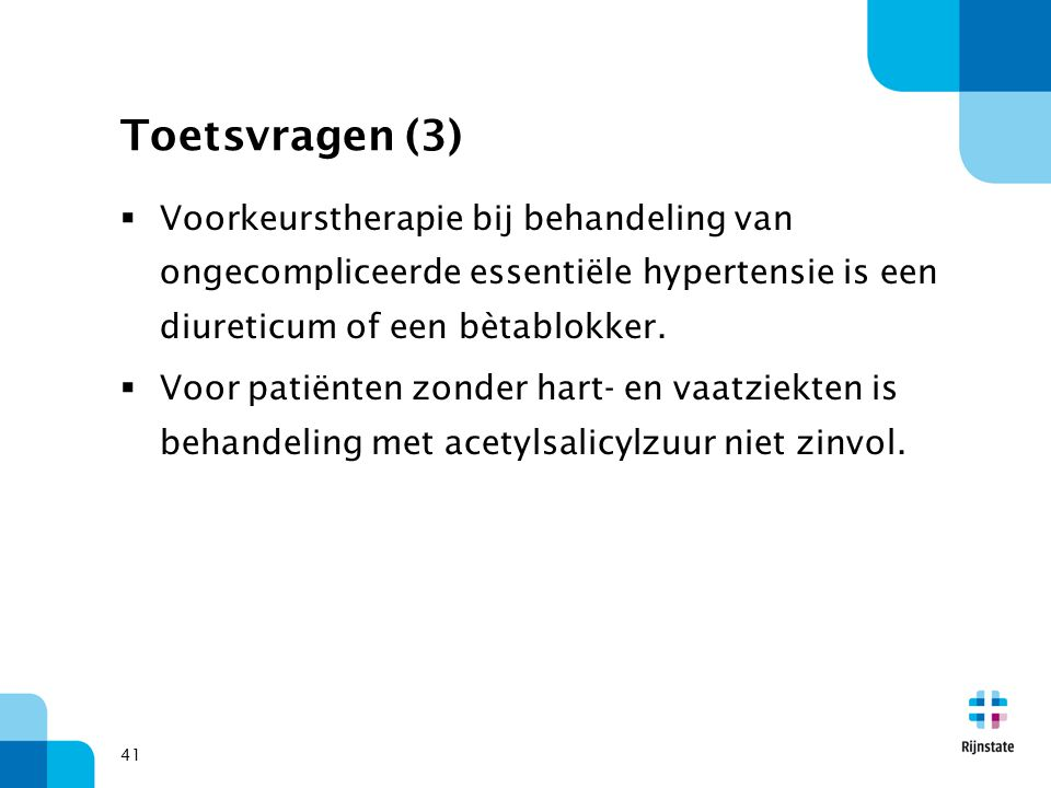 41 Toetsvragen (3)  Voorkeurstherapie bij behandeling van ongecompliceerde essentiële hypertensie is een diureticum of een bètablokker.  Voor patiën
