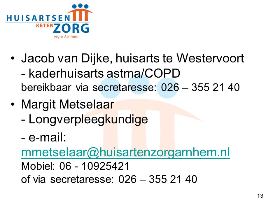 13 Jacob van Dijke, huisarts te Westervoort - kaderhuisarts astma/COPD bereikbaar via secretaresse: 026 – 355 21 40 Margit Metselaar - Longverpleegkun