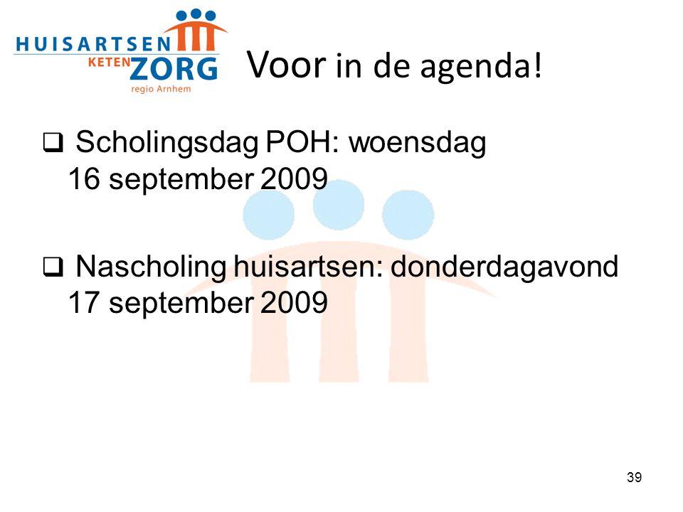 39 Voor in de agenda!  Scholingsdag POH: woensdag 16 september 2009  Nascholing huisartsen: donderdagavond 17 september 2009