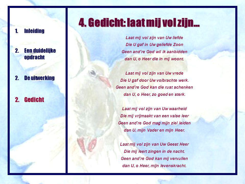 4. Gedicht: laat mij vol zijn… Laat mij vol zijn van Uw liefde Die U gaf in Uw geliefde Zoon Geen and're God wil ik aanbidden dan U, o Heer die in mij