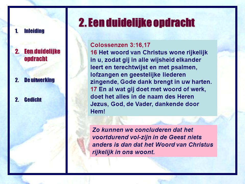 2. Een duidelijke opdracht 1.Inleiding 2.Een duidelijke opdracht 2.De uitwerking 2.Gedicht Colossenzen 3:16,17 16 Het woord van Christus wone rijkelij
