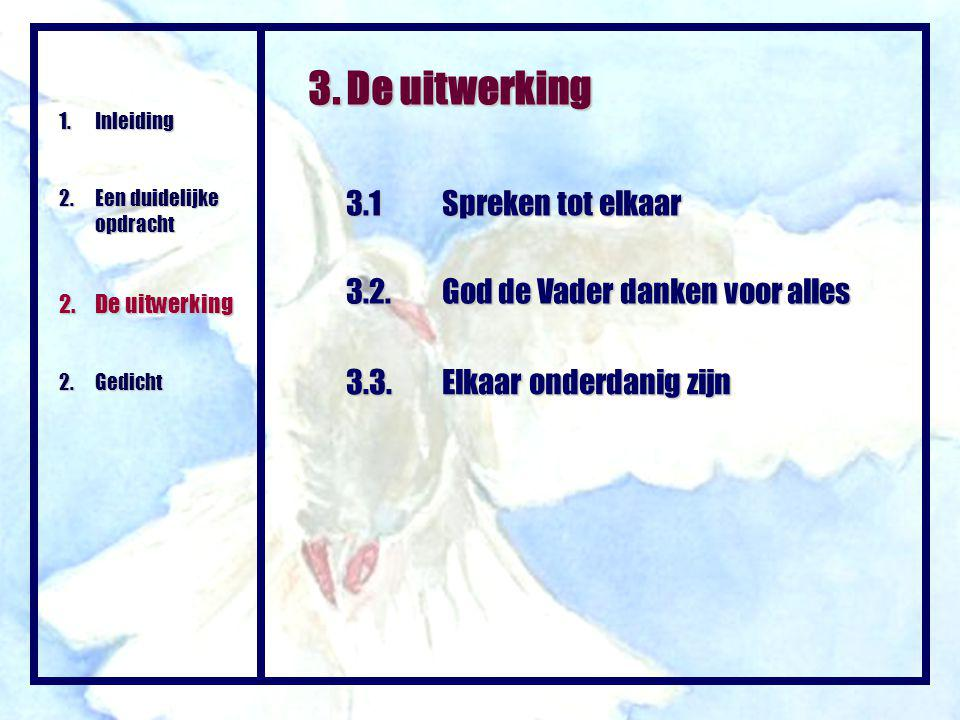 3. De uitwerking 3.1 Spreken tot elkaar 1.Inleiding 2.Een duidelijke opdracht 2.De uitwerking 2.Gedicht 3.2.God de Vader danken voor alles 3.3.Elkaar