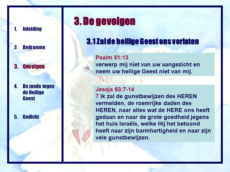 3. De gevolgen 3.1 Zal de heilige Geest ons verlaten Psalm 51:13 verwerp mij niet van uw aangezicht en neem uw heilige Geest niet van mij. 1.Inleiding