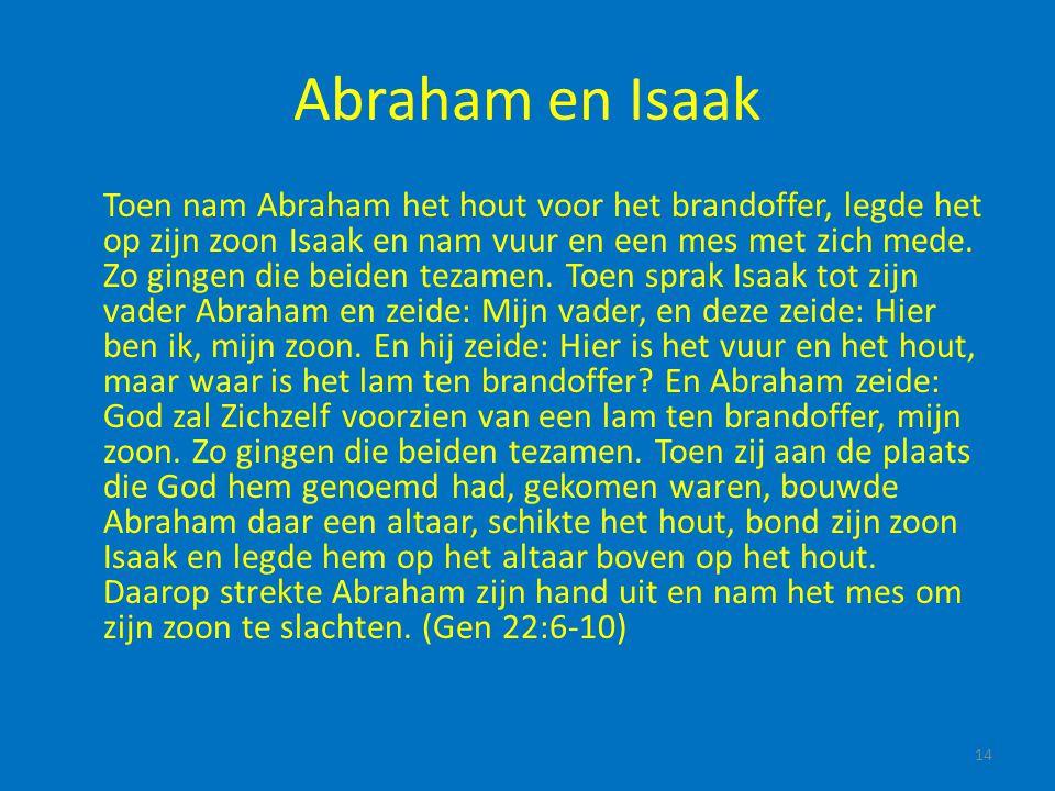 Abraham en Isaak Toen nam Abraham het hout voor het brandoffer, legde het op zijn zoon Isaak en nam vuur en een mes met zich mede. Zo gingen die beide