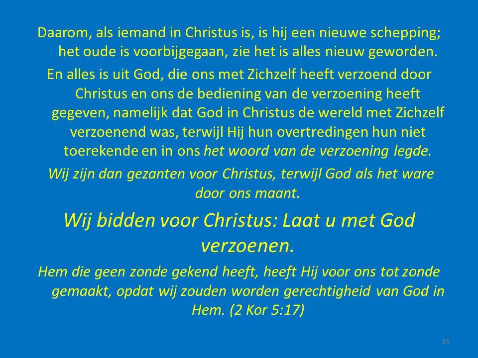 Daarom, als iemand in Christus is, is hij een nieuwe schepping; het oude is voorbijgegaan, zie het is alles nieuw geworden. En alles is uit God, die o