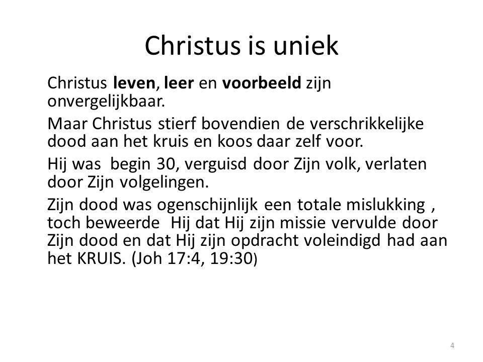 Christus is uniek Christus leven, leer en voorbeeld zijn onvergelijkbaar. Maar Christus stierf bovendien de verschrikkelijke dood aan het kruis en koo