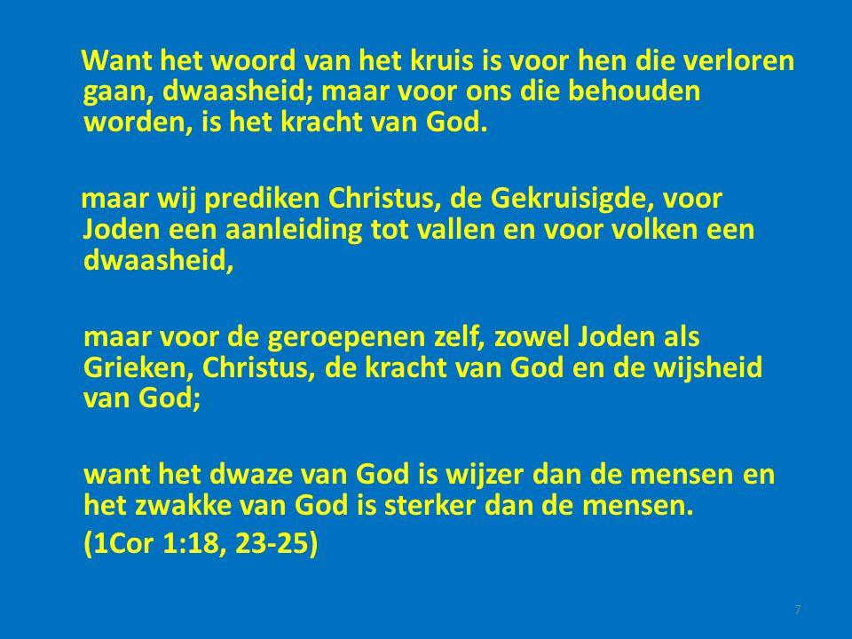 Want het woord van het kruis is voor hen die verloren gaan, dwaasheid; maar voor ons die behouden worden, is het kracht van God. maar wij prediken Chr