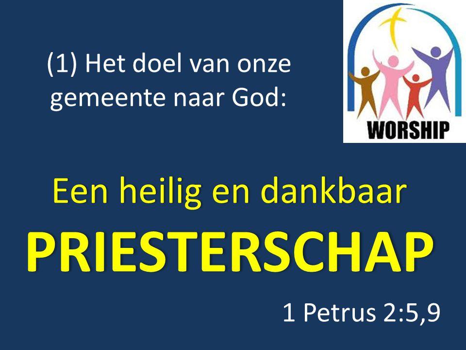 (1) Het doel van onze gemeente naar God: Een heilig en dankbaar PRIESTERSCHAP 1 Petrus 2:5,9