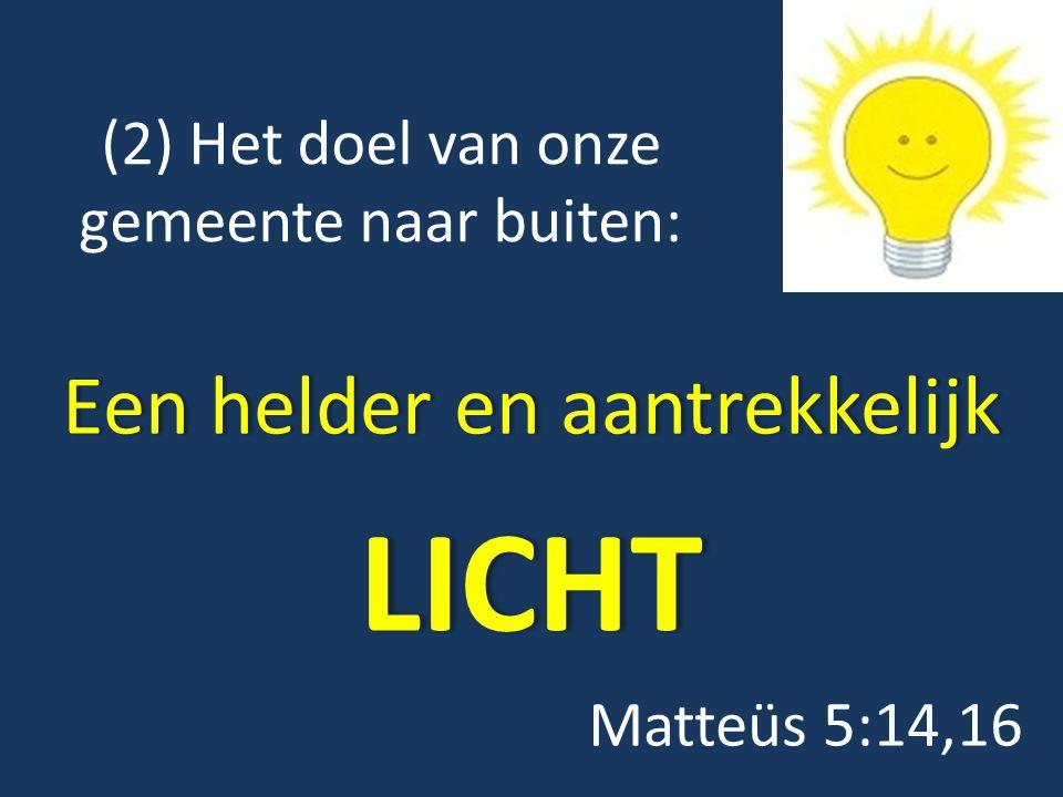 (2) Het doel van onze gemeente naar buiten: Een helder en aantrekkelijkEen helder en aantrekkelijkLICHT Matteüs 5:14,16