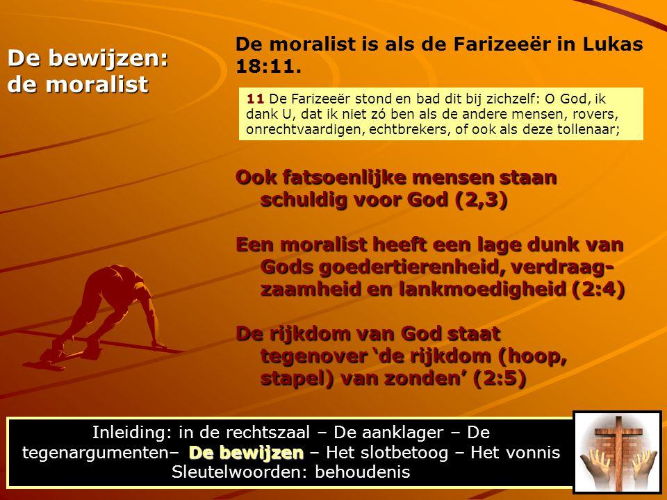 De bewijzen: de moralist Ook fatsoenlijke mensen staan schuldig voor God (2,3) De bewijzen Inleiding: in de rechtszaal – De aanklager – De tegenargumenten– De bewijzen – Het slotbetoog – Het vonnis Sleutelwoorden: behoudenis Een moralist heeft een lage dunk van Gods goedertierenheid, verdraag- zaamheid en lankmoedigheid (2:4) De rijkdom van God staat tegenover 'de rijkdom (hoop, stapel) van zonden' (2:5) De moralist is als de Farizeeër in Lukas 18:11.