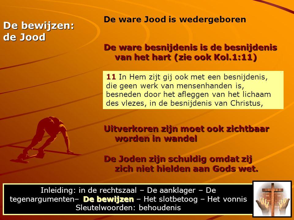 De bewijzen: de Jood De ware besnijdenis is de besnijdenis van het hart (zie ook Kol.1:11) De bewijzen Inleiding: in de rechtszaal – De aanklager – De tegenargumenten– De bewijzen – Het slotbetoog – Het vonnis Sleutelwoorden: behoudenis Uitverkoren zijn moet ook zichtbaar worden in wandel De Joden zijn schuldig omdat zij zich niet hielden aan Gods wet.