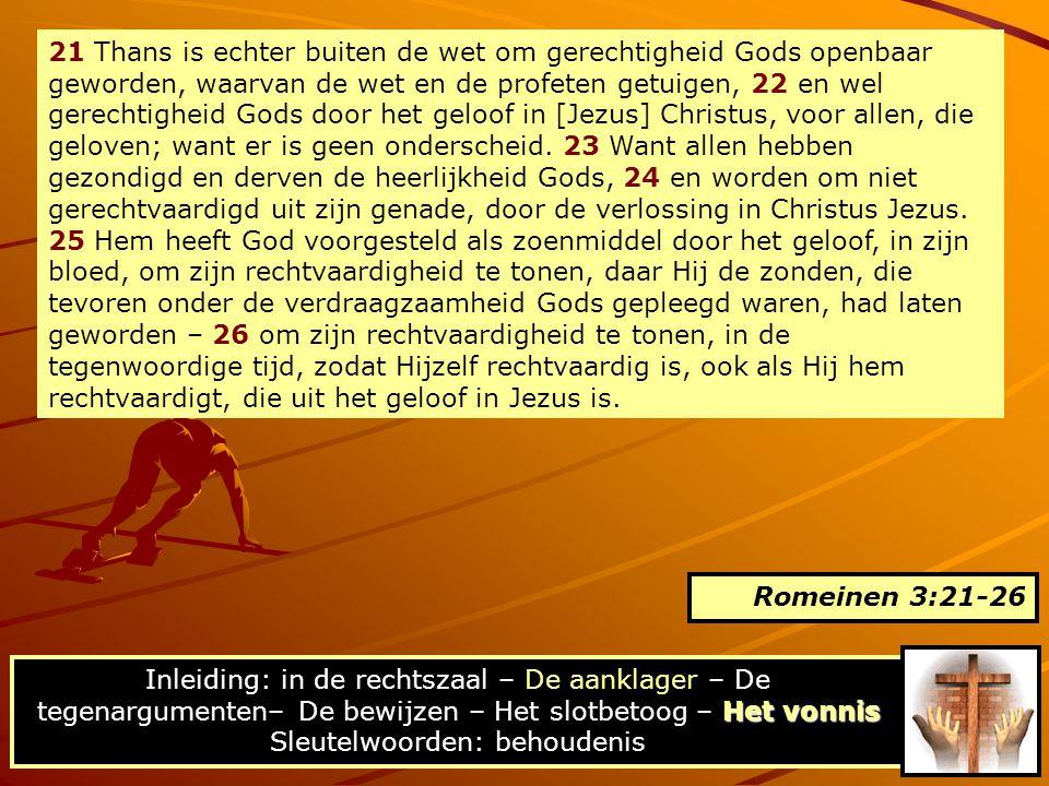 21 Thans is echter buiten de wet om gerechtigheid Gods openbaar geworden, waarvan de wet en de profeten getuigen, 22 en wel gerechtigheid Gods door het geloof in [Jezus] Christus, voor allen, die geloven; want er is geen onderscheid.