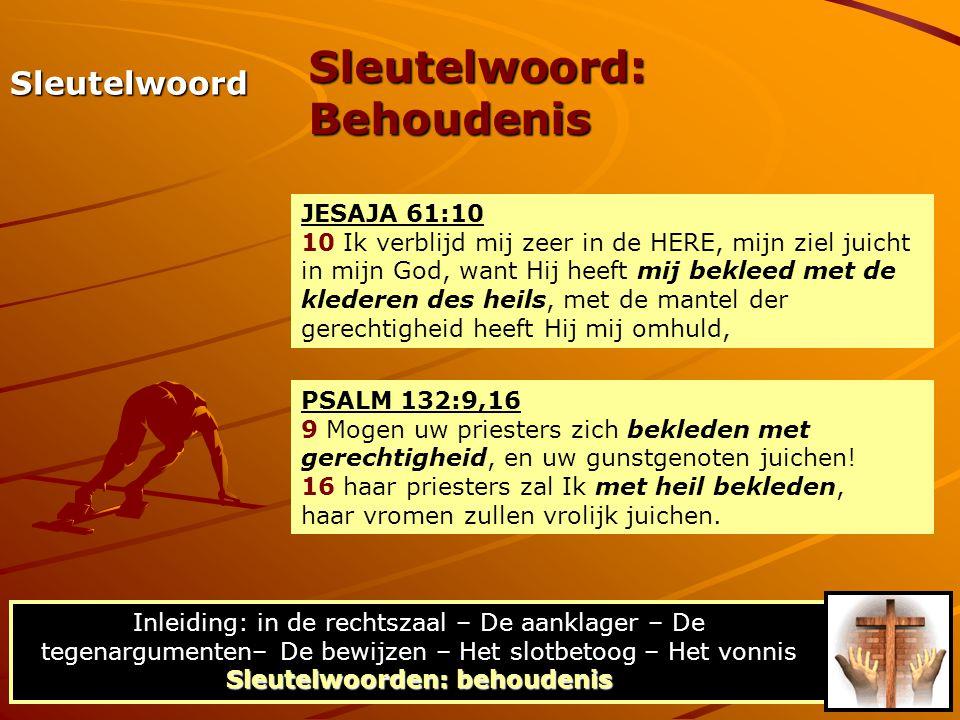 JESAJA 61:10 10 Ik verblijd mij zeer in de HERE, mijn ziel juicht in mijn God, want Hij heeft mij bekleed met de klederen des heils, met de mantel der gerechtigheid heeft Hij mij omhuld, Sleutelwoord: Behoudenis PSALM 132:9,16 9 Mogen uw priesters zich bekleden met gerechtigheid, en uw gunstgenoten juichen.