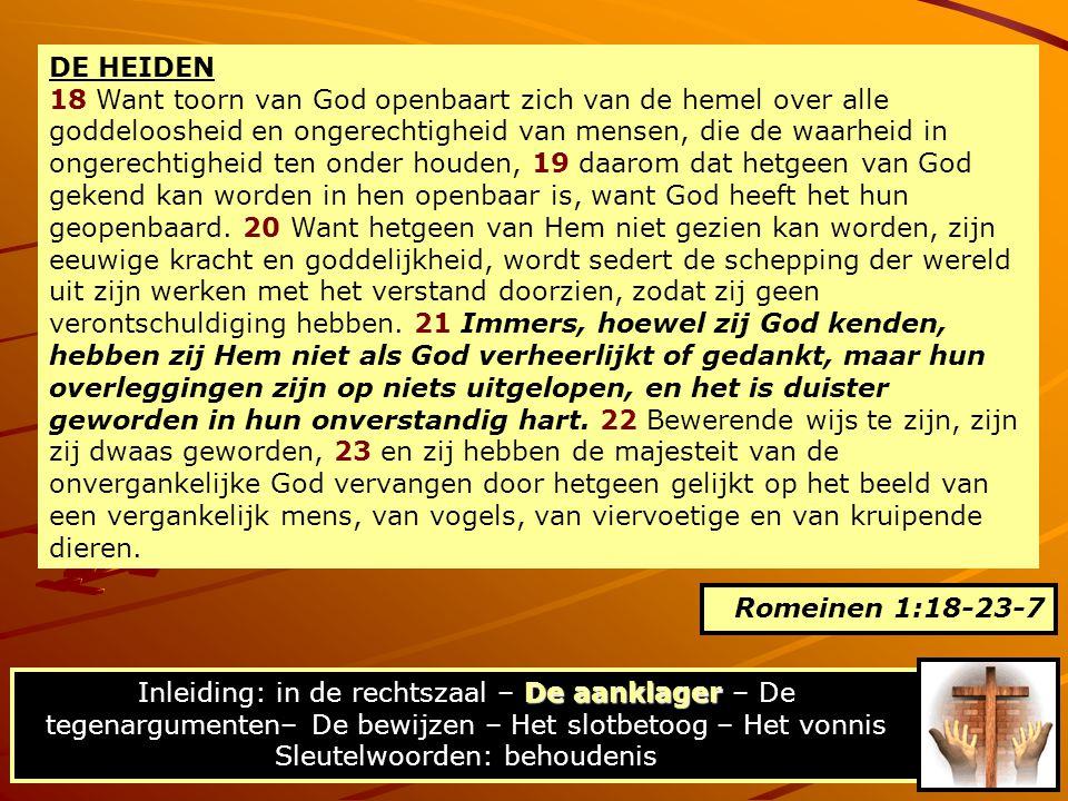 DE HEIDEN 18 Want toorn van God openbaart zich van de hemel over alle goddeloosheid en ongerechtigheid van mensen, die de waarheid in ongerechtigheid ten onder houden, 19 daarom dat hetgeen van God gekend kan worden in hen openbaar is, want God heeft het hun geopenbaard.