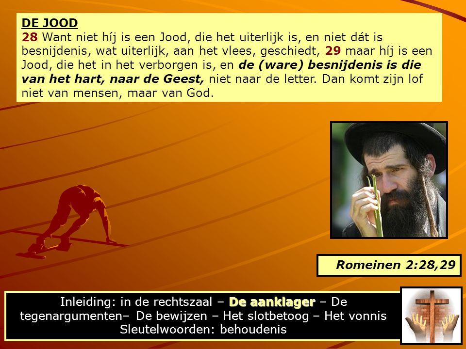 DE JOOD 28 Want niet híj is een Jood, die het uiterlijk is, en niet dát is besnijdenis, wat uiterlijk, aan het vlees, geschiedt, 29 maar híj is een Jood, die het in het verborgen is, en de (ware) besnijdenis is die van het hart, naar de Geest, niet naar de letter.