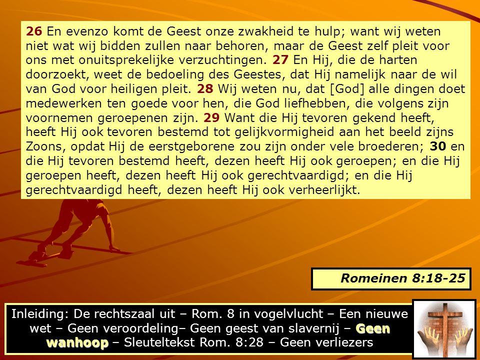 26 En evenzo komt de Geest onze zwakheid te hulp; want wij weten niet wat wij bidden zullen naar behoren, maar de Geest zelf pleit voor ons met onuits