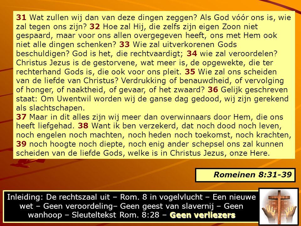 31 Wat zullen wij dan van deze dingen zeggen? Als God vóór ons is, wie zal tegen ons zijn? 32 Hoe zal Hij, die zelfs zijn eigen Zoon niet gespaard, ma