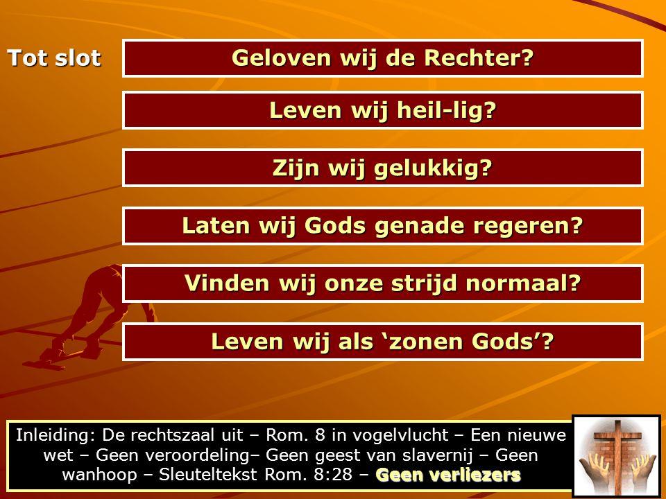 Tot slot Geloven wij de Rechter? Leven wij heil-lig? Zijn wij gelukkig? Laten wij Gods genade regeren? Vinden wij onze strijd normaal? Geen verliezers