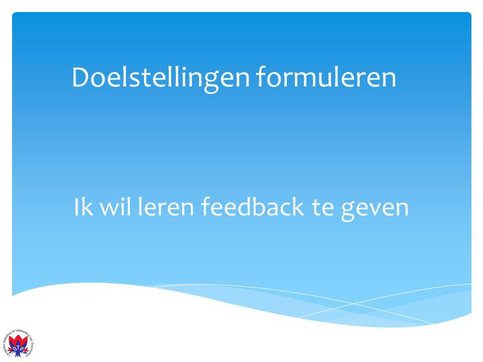 Doelstellingen formuleren Ik wil leren feedback te geven